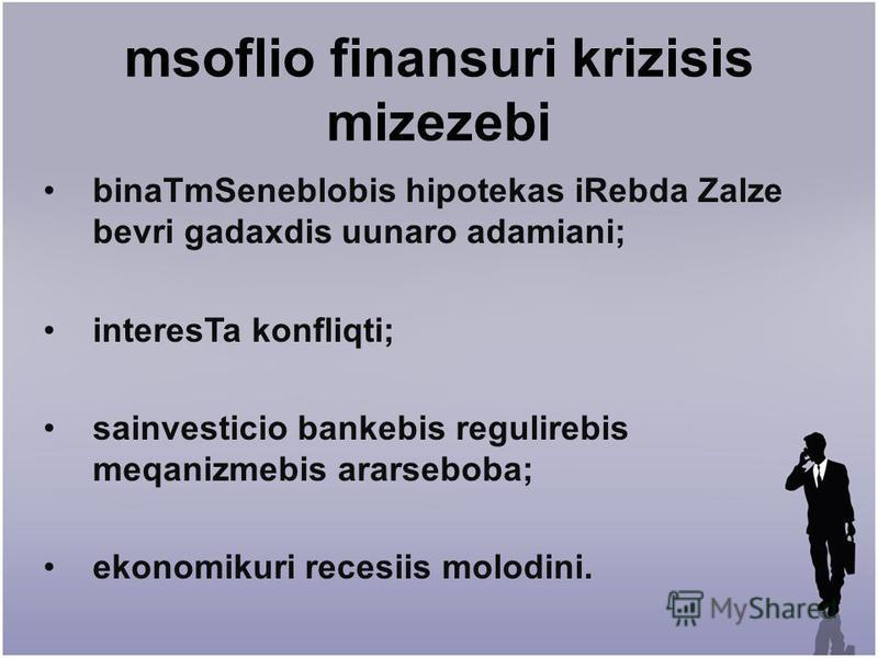 msoflio finansuri krizisis mizezebi binaTmSeneblobis hipotekas iRebda Zalze bevri gadaxdis uunaro adamiani; interesTa konfliqti; sainvesticio bankebis regulirebis meqanizmebis ararseboba; ekonomikuri recesiis molodini.