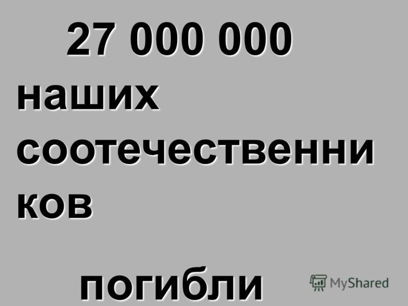 27 000 000 наших соотечественников 27 000 000 наших соотечественников погибли погибли