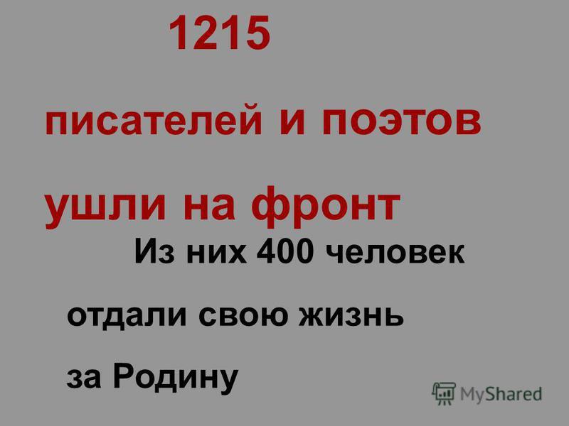 1215 писателей и поэтов ушли на фронт Из них 400 человек отдали свою жизнь за Родину