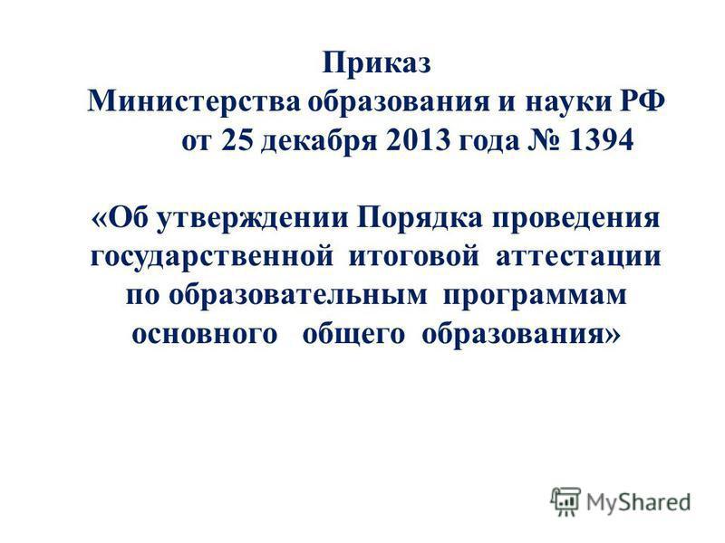 Приказ Министерства образования и науки РФ от 25 декабря 2013 года 1394 «Об утверждении Порядка проведения государственной итоговой аттестации по образовательным программам основного общего образования»