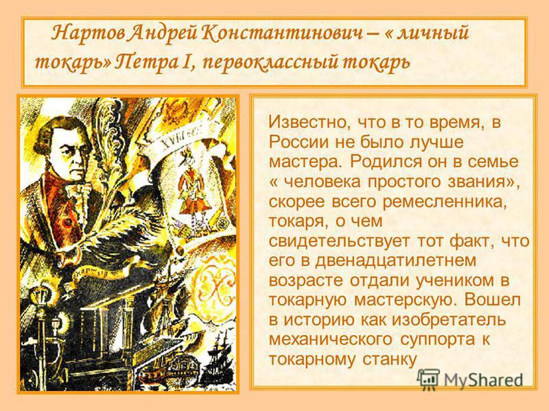 Нартов Андрей Константинович – « личный токарь» Петра I, первоклассный токарь Известно, что в то время, в России не было лучше мастера. Родился он в семье « человека простого звания», скорее всего ремесленника, токаря, о чем свидетельствует тот факт,