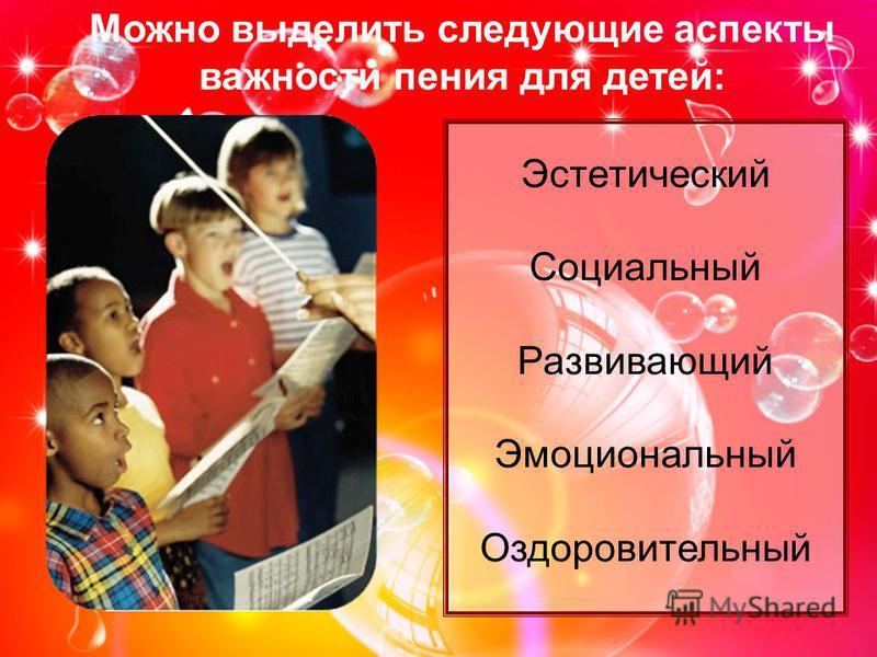 Можно выделить следующие аспекты важности пения для детей: Эстетический Социальный Развивающий Эмоциональный Оздоровительный