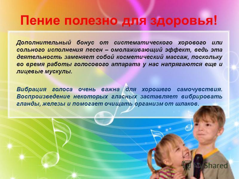 Дополнительный бонус от систематического хорового или сольного исполнения песен – омолаживающий эффект, ведь эта деятельность заменяет собой косметический массаж, поскольку во время работы голосового аппарата у нас напрягаются еще и лицевые мускулы.