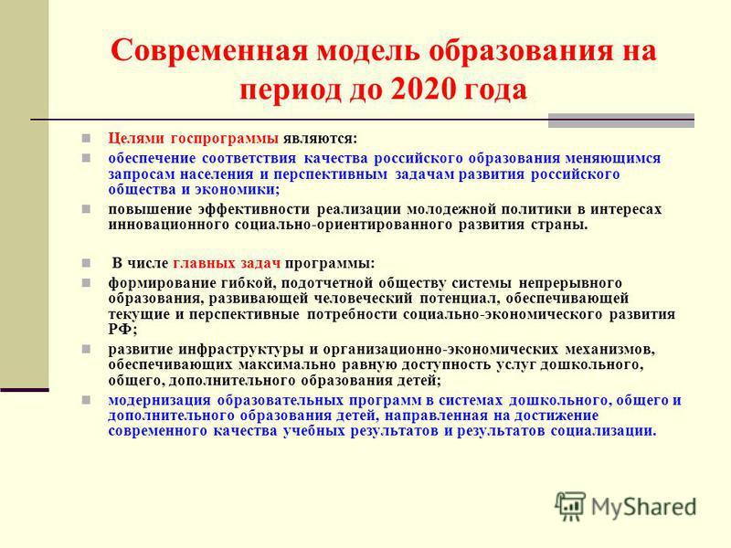 Современная модель образования на период до 2020 года Целями госпрограммы являются: обеспечение соответствия качества российского образования меняющимся запросам населения и перспективным задачам развития российского общества и экономики; повышение э