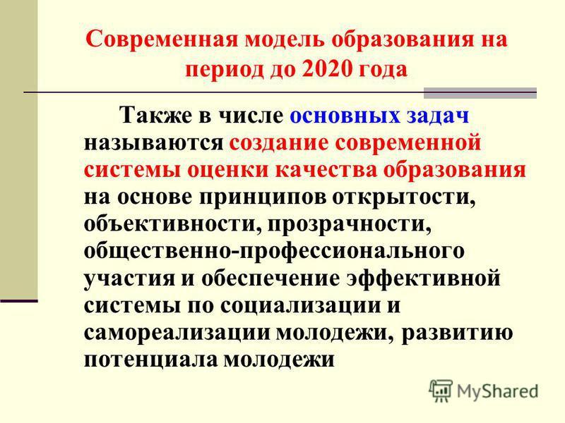 Современная модель образования на период до 2020 года Также в числе основных задач называются создание современной системы оценки качества образования на основе принципов открытости, объективности, прозрачности, общественно-профессионального участия