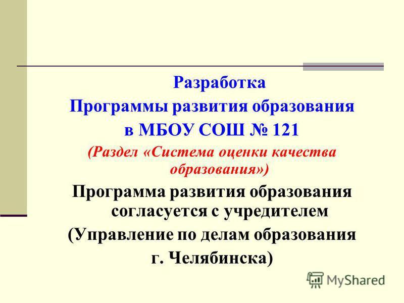 Разработка Программы развития образования в МБОУ СОШ 121 (Раздел «Система оценки качества образования») Программа развития образования согласуется с учредителем (Управление по делам образования г. Челябинска)