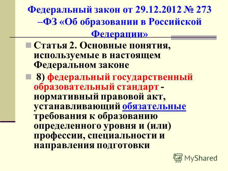Федеральный закон от 29.12.2012 273 –ФЗ «Об образовании в Российской Федерации» Статья 2. Основные понятия, используемые в настоящем Федеральном законе 8) федеральный государственный образовательный стандарт - нормативный правовой акт, устанавливающи