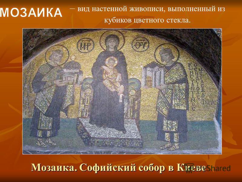 – вид настенной живописи, выполненный из кубиков цветного стекла. Мозаика. Софийский собор в Киеве