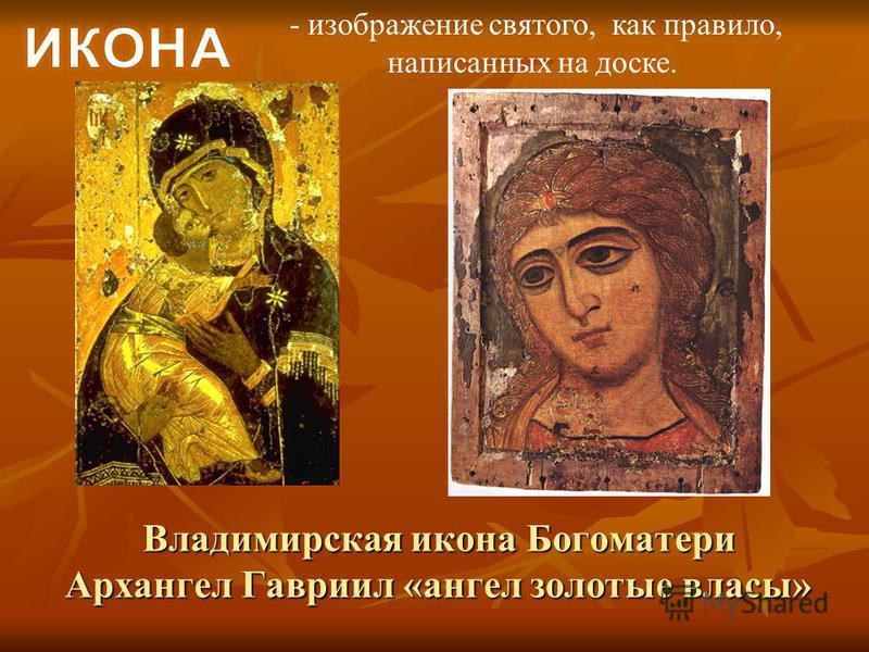- изображение святого, как правило, написанных на доске. Владимирская икона Богоматери Архангел Гавриил «ангел золотые власы»