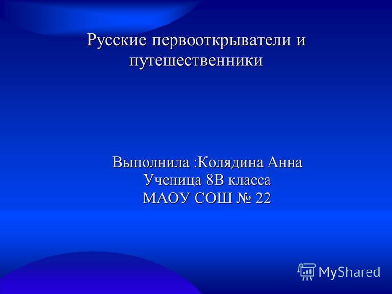 Русские первооткрыватели и путешественники Выполнила :Колядина Анна Ученица 8В класса МАОУ СОШ 22