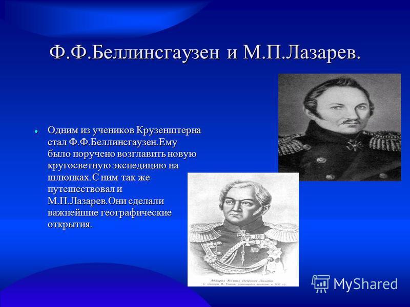 Ф.Ф.Беллинсгаузен и М.П.Лазарев. Одним из учеников Крузенштерна стал Ф.Ф.Беллинсгаузен.Ему было поручено возглавить новую кругосветную экспедицию на шлюпках.С ним так же путешествовал и М.П.Лазарев.Они сделали важнейшие географические открытия. Одним