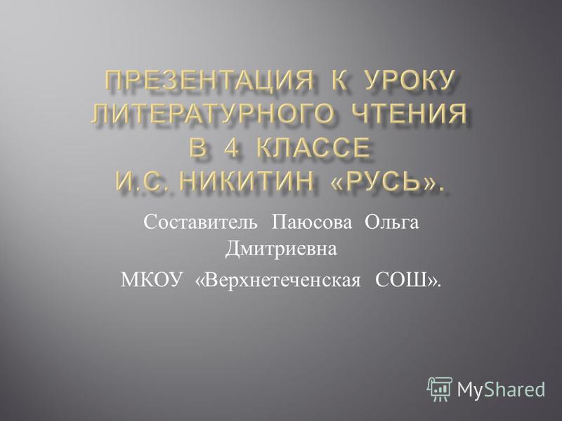Составитель Паюсова Ольга Дмитриевна МКОУ « Верхнетеченская СОШ ».