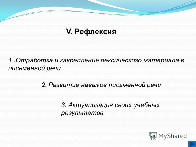 2. Развитие навыков письменной речи V. Рефлексия 1. Отработка и закрепление лексического материала в письменной речи 3. Актуализация своих учебных результатов