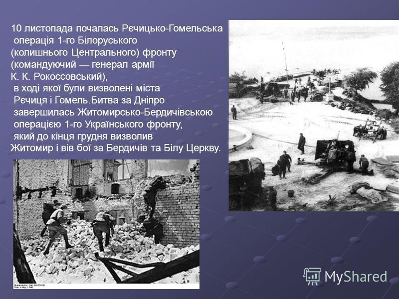 10 листопада почалась Рєчицько-Гомельська операція 1-го Білоруського (колишнього Центрального) фронту (командуючий генерал армії К. К. Рокоссовський), в ході якої були визволені міста Рєчиця і Гомель.Битва за Дніпро завершилась Житомирсько-Бердичівсь