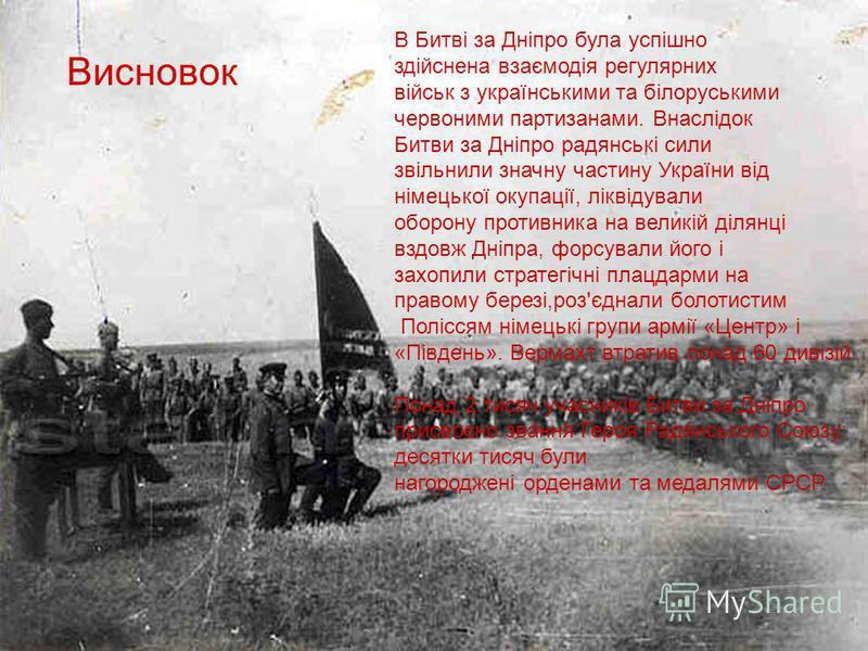 В Битві за Дніпро була успішно здійснена взаємодія регулярних військ з українськими та білоруськими червоними партизанами. Внаслідок Битви за Дніпро радянські сили звільнили значну частину України від німецької окупації, ліквідували оборону противник