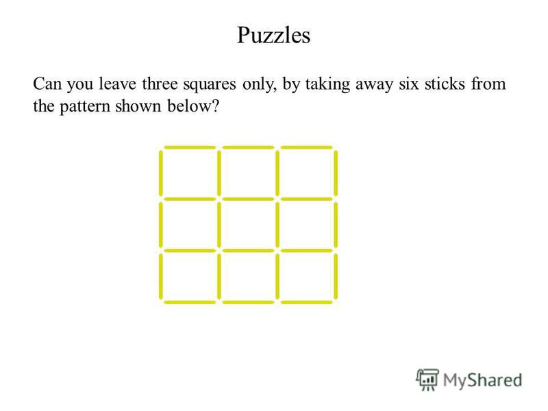 Puzzles Can you leave three squares only, by taking away six sticks from the pattern shown below?