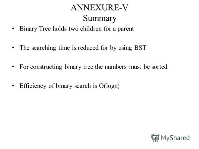 ANNEXURE-V Summary Binary Tree holds two children for a parent The searching time is reduced for by using BST For constructing binary tree the numbers must be sorted Efficiency of binary search is O(logn)