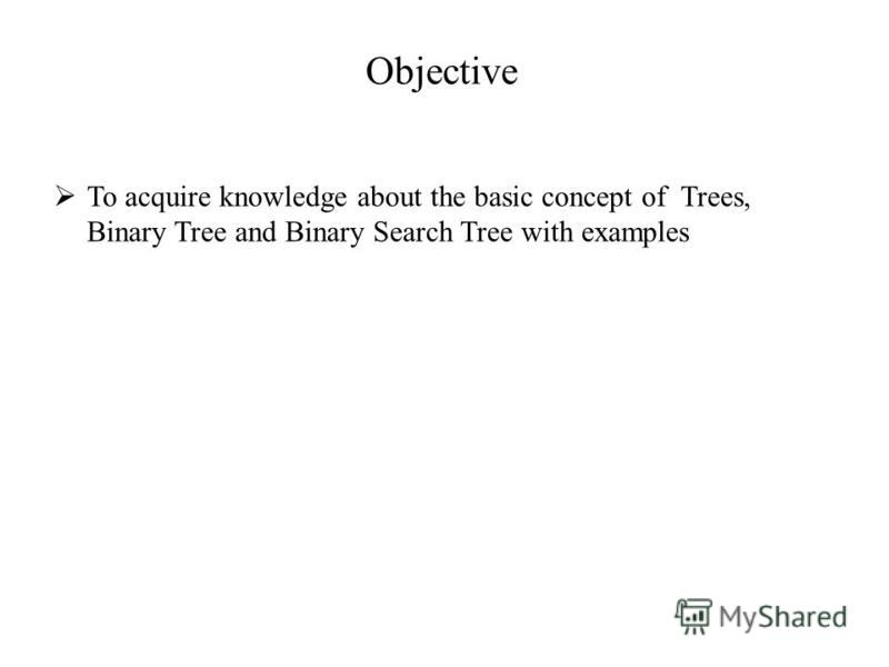 Objective To acquire knowledge about the basic concept of Trees, Binary Tree and Binary Search Tree with examples