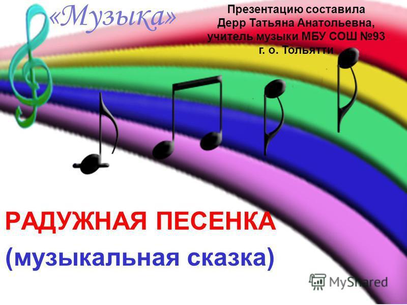 «Музыка» РАДУЖНАЯ ПЕСЕНКА (музыкальная сказка) Презентацию составила Дерр Татьяна Анатольевна, учитель музыки МБУ СОШ 93 г. о. Тольятти