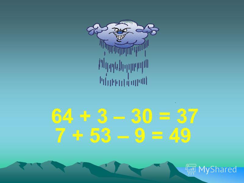 64 + 3 – 30 = 37 7 + 53 – 9 = 49