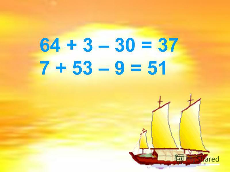 64 + 3 – 30 = 37 7 + 53 – 9 = 51