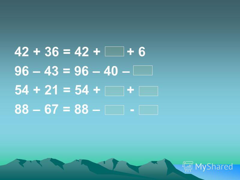 42 + 36 = 42 + + 6 96 – 43 = 96 – 40 – 54 + 21 = 54 + + 88 – 67 = 88 – -