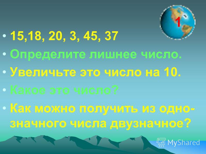 15,18, 20, 3, 45, 37 Определите лишнее число. Увеличьте это число на 10. Какое это число? Как можно получить из одно- значного числа двузначное? 1