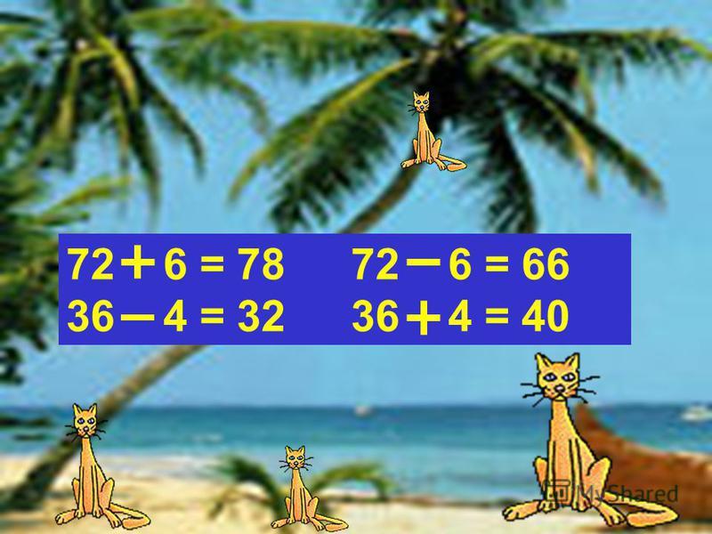 72 6 = 7872 6 = 66 36 4 = 3236 4 = 40