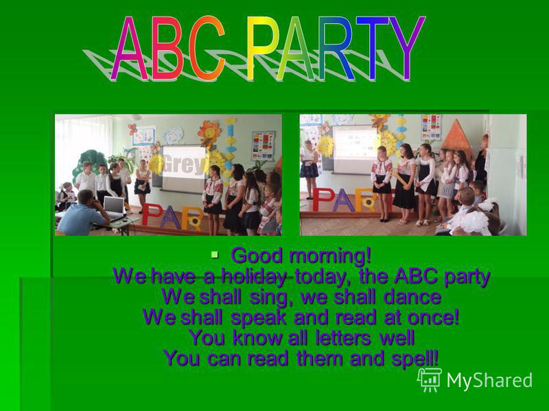 Good morning! We have a holiday today, the ABC party We shall sing, we shall dance We shall speak and read at once! You know all letters well You can read them and spell! Good morning! We have a holiday today, the ABC party We shall sing, we shall da