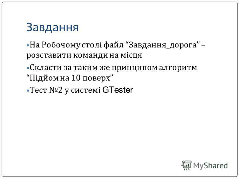Завдання На Робочому столі файл Завдання_дорога – розставити команди на місця Скласти за таким же принципом алгоритм Підйом на 10 поверх Тест 2 у системі GTester
