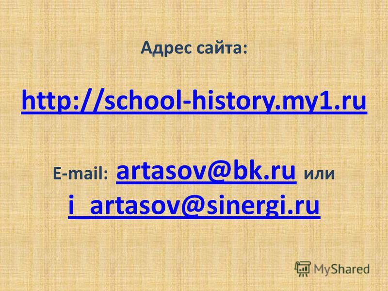Адрес сайта: http://school-history.my1. ru E-mail: artasov@bk.ru или i_artasov@sinergi.ru artasov@bk.ru i_artasov@sinergi.ru