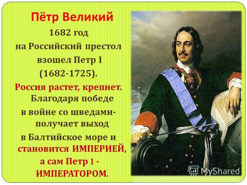 Пётр Великий 1682 год на Российский престол взошел Петр I (1682-1725). Россия растет, крепнет. Благодаря победе в войне со шведами - получает выход в Балтийское море и становится ИМПЕРИЕЙ, а сам Петр I - ИМПЕРАТОРОМ.