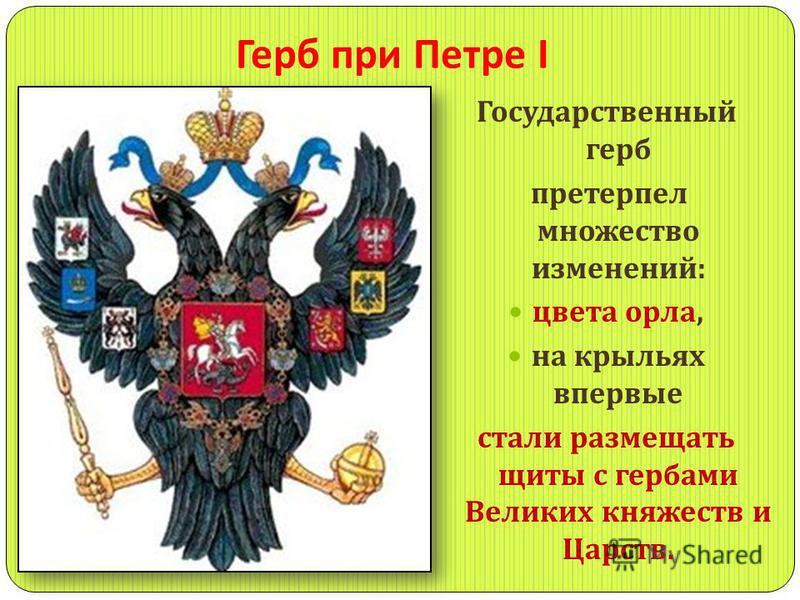 Герб при Петре I Государственный герб претерпел множество изменений : цвета орла, на крыльях впервые стали размещать щиты с гербами Великих княжеств и Царств.