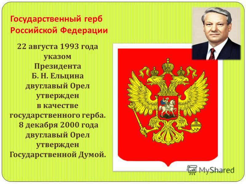 Государственный герб Российской Федерации 22 августа 1993 года указом Президента Б. Н. Ельцина двуглавый Орел утвержден в качестве государственного герба. 8 декабря 2000 года двуглавый Орел утвержден Государственной Думой.