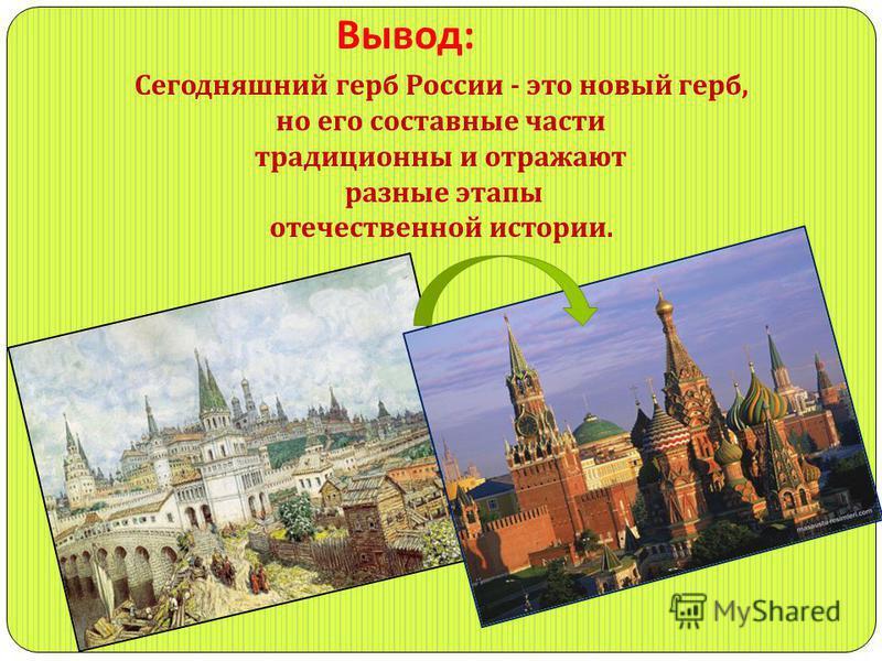 Вывод : Сегодняшний герб России - это новый герб, но его составные части традиционны и отражают разные этапы отечественной истории.