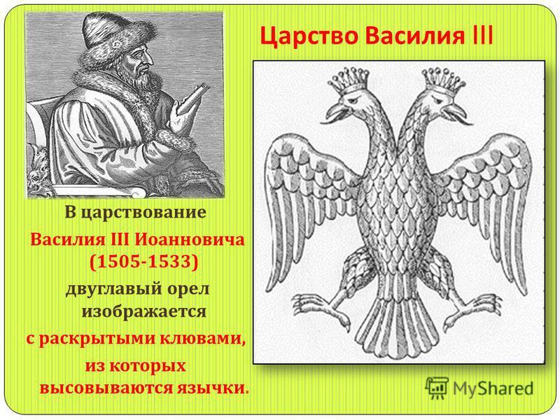 Царство Василия III В царствование Василия III Иоанновича (1505-1533) двуглавый орел изображается с раскрытыми клювами, из которых высовываются язычки.