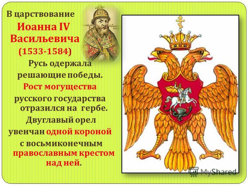 В царствование Иоанна IV Васильевича (1533-1584) Русь одержала решающие победы. Рост могущества русского государства отразился на гербе. Двуглавый орел увенчан одной короной с восьмиконечным православным крестом над ней.