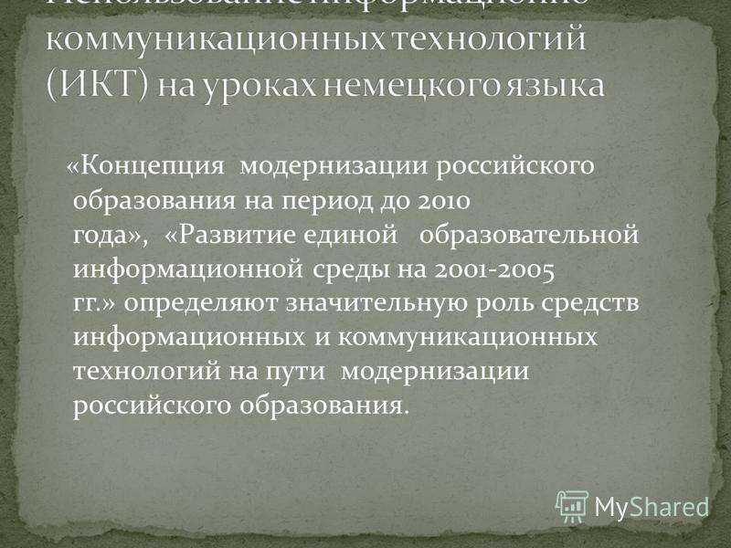 «Концепция модернизации российского образования на период до 2010 года», «Развитие единой образовательной информационной среды на 2001-2005 гг.» определяют значительную роль средств информационных и коммуникационных технологий на пути модернизации ро