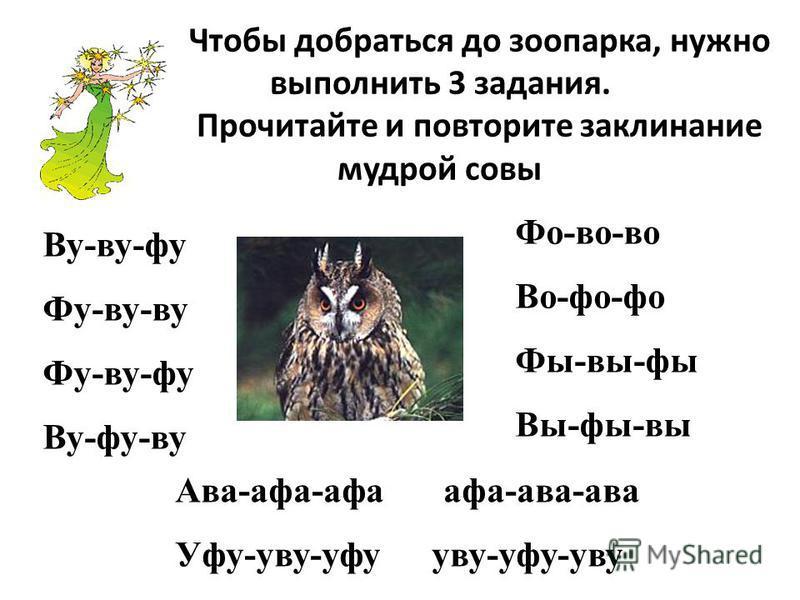 Чтобы добраться до зоопарка, нужно выполнить 3 задания. Прочитайте и повторите заклинание мудрой совы Ву-фу-фу Фу-фу-фу Фу-фу-фу Ву-фу-фу Фо-во-во Во-фо-фо Фы-вы-бы Вы-бы-вы Ава-ава-ава ава-ава-ава Уфу-уфу-уфу уфу-уфу-уфу