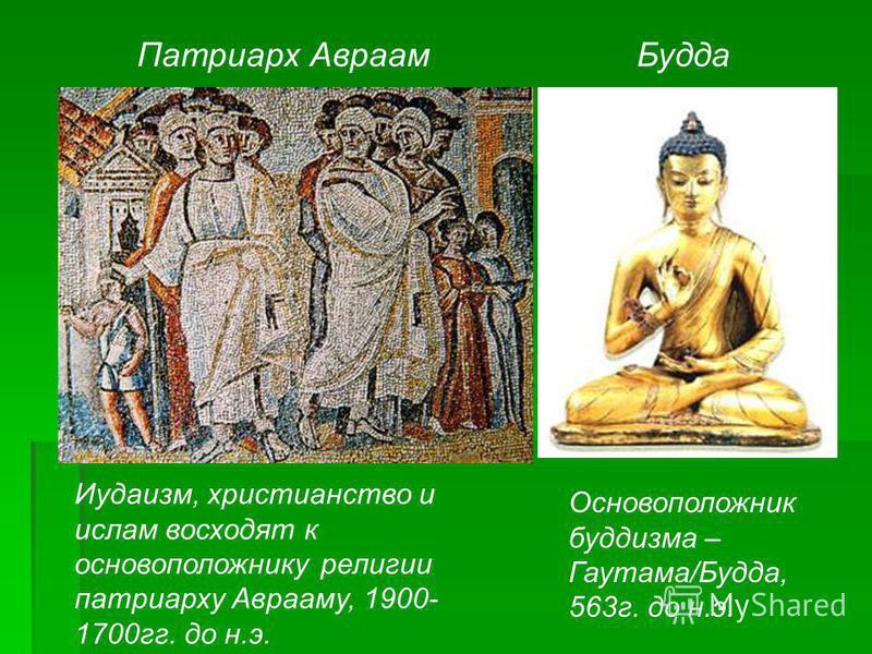 Патриарх Авраам Будда Иудаизм, христианство и ислам восходят к основоположнику религии патриарху Аврааму, 1900- 1700 гг. до н.э. Основоположник буддизма – Гаутама/Будда, 563 г. до н.э.