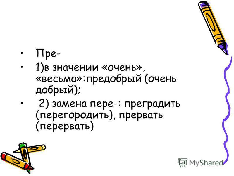 Пре- 1)в значении «очень», «весьма»:предобрый (очень добрый); 2) замена пере-: преградить (перегородить), прервать (перервать)
