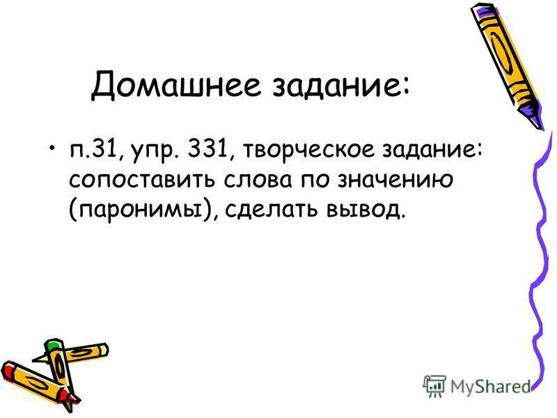Домашнее задание: п.31, упр. 331, творческое задание: сопоставить слова по значению (паронимы), сделать вывод.
