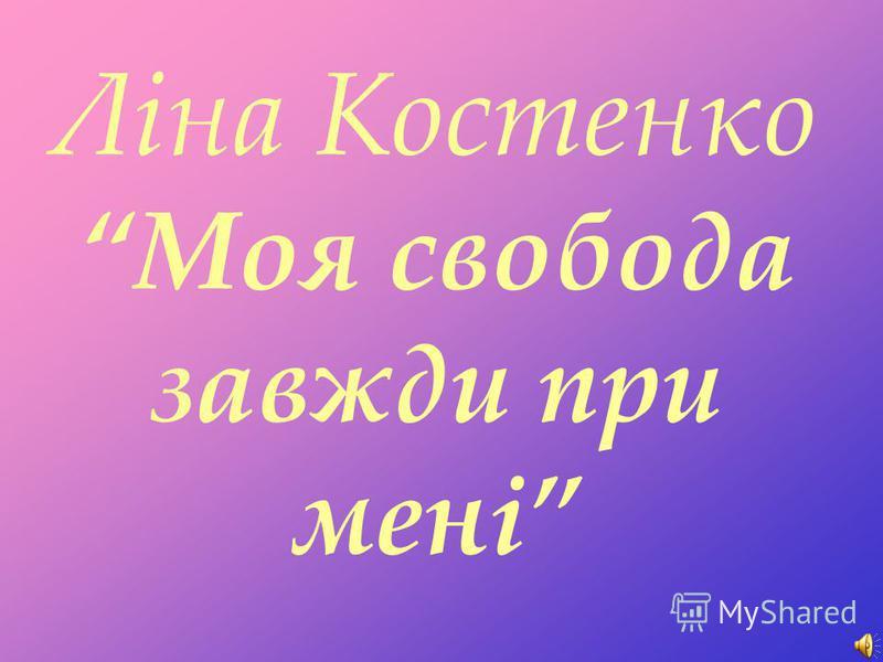 Ліна Костенко Моя свобода завжди при мені