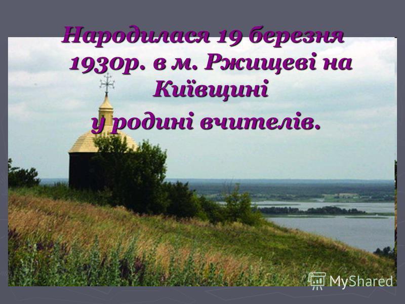 Народилася 19 березня 1930р. в м. Ржищеві на Київщині у родині вчителів. у родині вчителів.