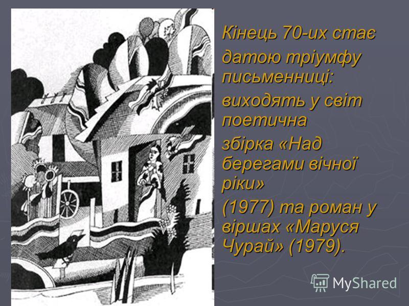 Кінець 70-их стає датою тріумфу письменниці: виходять у світ поетична збірка «Над берегами вічної ріки» (1977) та роман у віршах «Маруся Чурай» (1979).