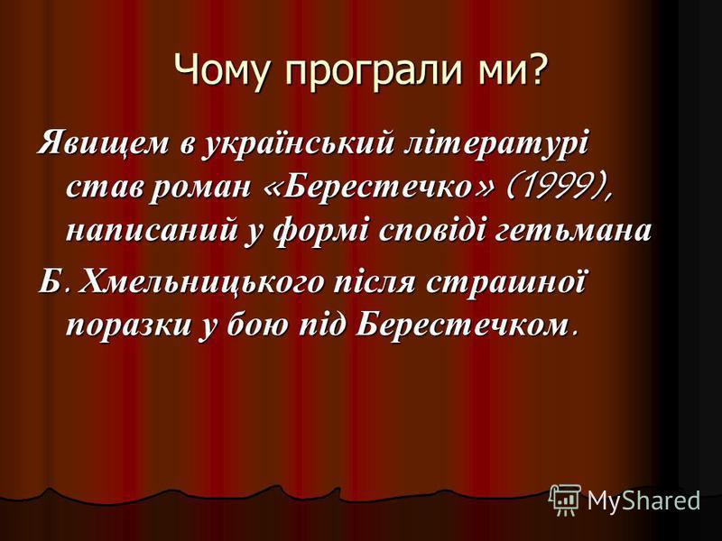 Чому програли ми? Явищем в український літературі став роман «Берестечко» (1999), написаний у формі сповіді гетьмана Б. Хмельницького після страшної поразки у бою під Берестечком.