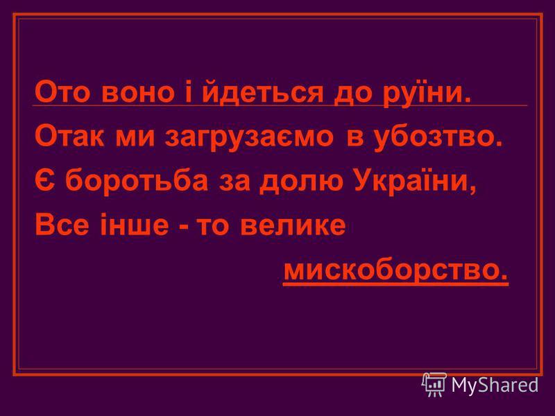 Ото воно і йдеться до руїни. Отак ми загрузаємо в убозтво. Є боротьба за долю України, Все інше - то велике мискоборство.