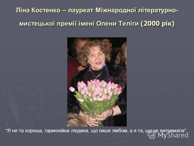 Ліна Костенко – лауреат Міжнародної літературно- мистецької премії імені Олени Теліги (2000 рік) Я не та хороша, гармонійна людина, що пише ямбом, а я та, що не витримала.