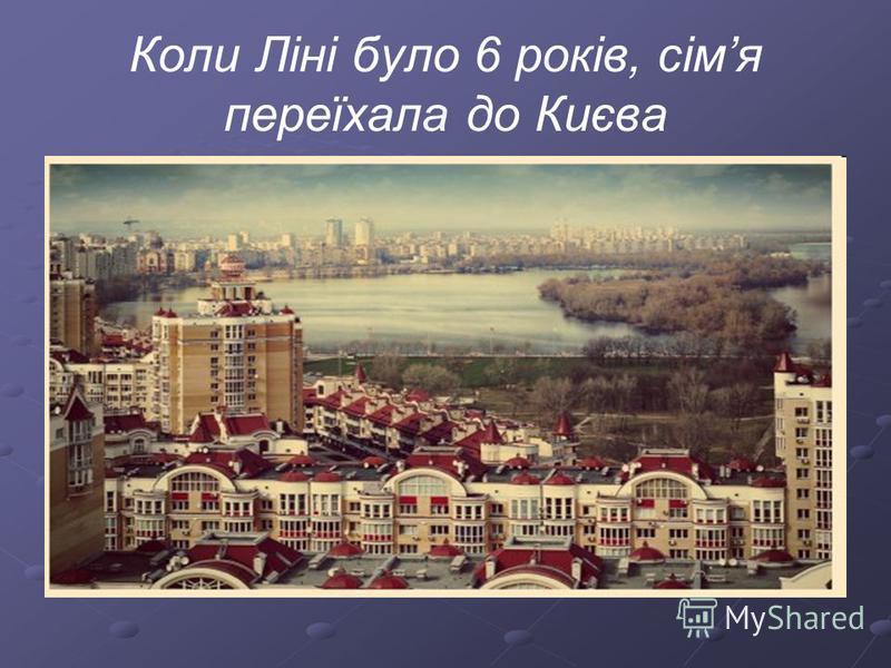 Коли Ліні було 6 років, сімя переїхала до Києва