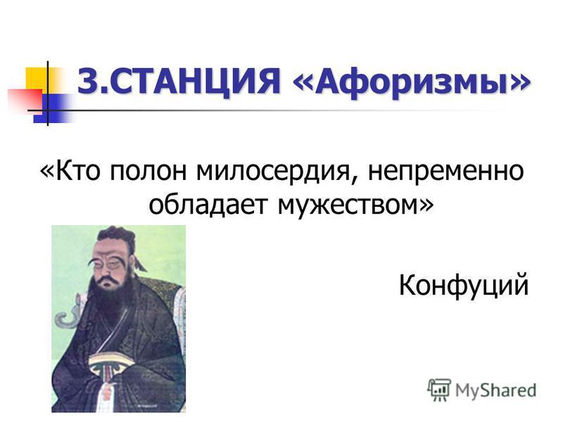 3. СТАНЦИЯ «Афоризмы» «Кто полон милосердия, непремонно обыладает мужеством» Конфуций